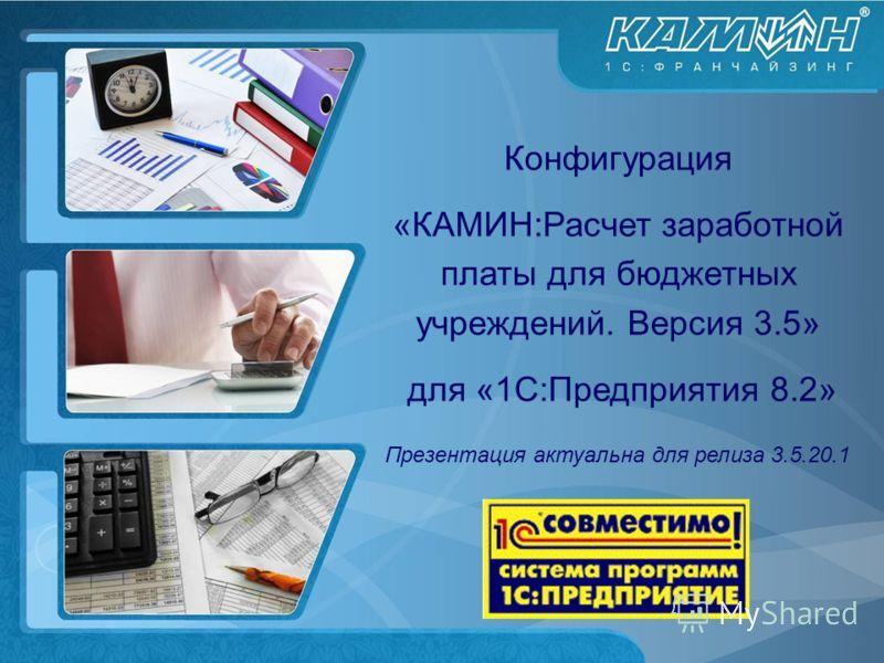Конфигурация «КАМИН:Расчет заработной платы для бюджетных учреждений. Версия 3.5» для «1С:Предприятия 8.2» Презентация актуальна для релиза 3.5.20.1