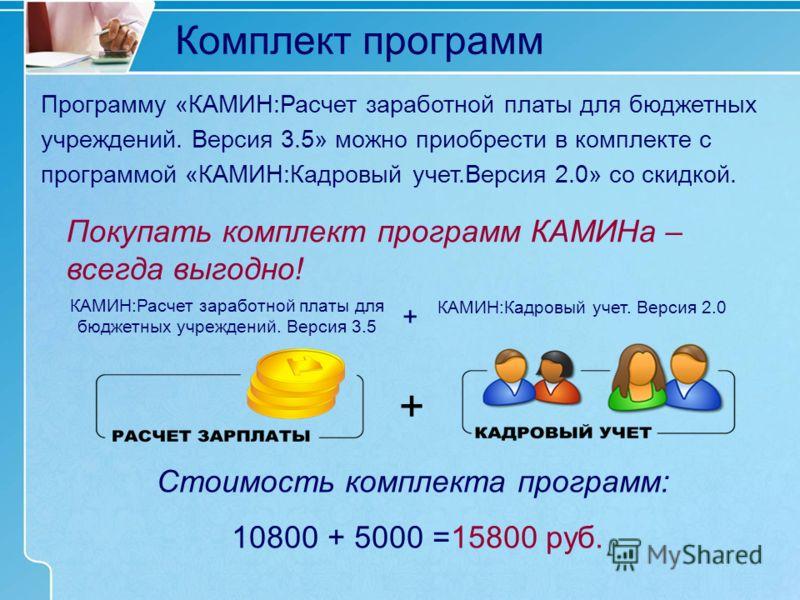 Комплект программ Стоимость комплекта программ: 10800 + 5000 =15800 руб. КАМИН:Расчет заработной платы для бюджетных учреждений. Версия 3.5 КАМИН:Кадровый учет. Версия 2.0 Покупать комплект программ КАМИНа – всегда выгодно! + + Программу «КАМИН:Расче
