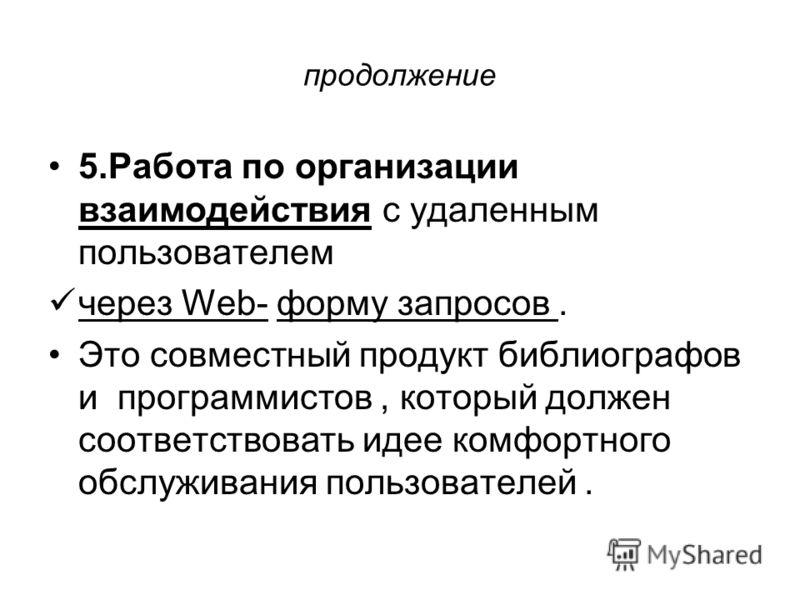 продолжение 5.Работа по организации взаимодействия с удаленным пользователем через Web- форму запросов. Это совместный продукт библиографов и программистов, который должен соответствовать идее комфортного обслуживания пользователей.
