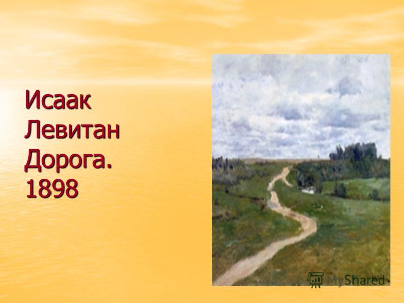 Исаак Левитан Дорога. 1898