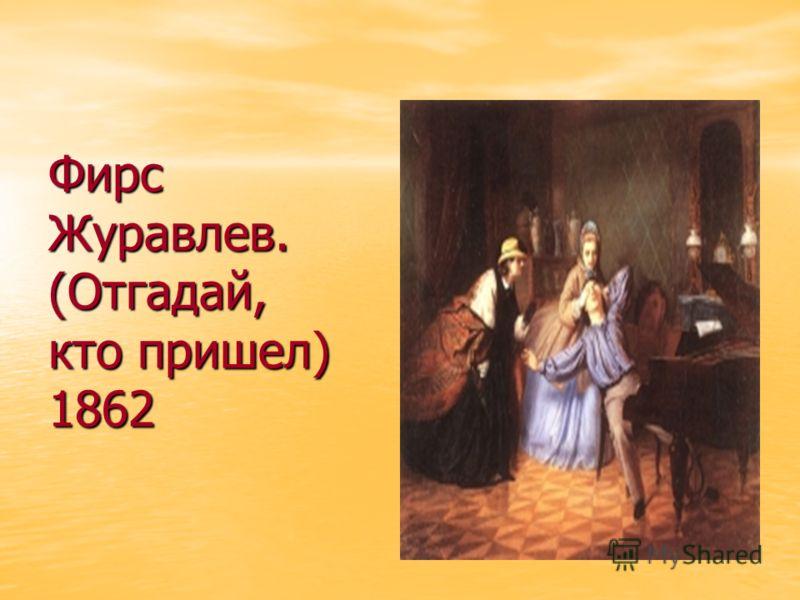 Фирс Журавлев. (Отгадай, кто пришел) 1862