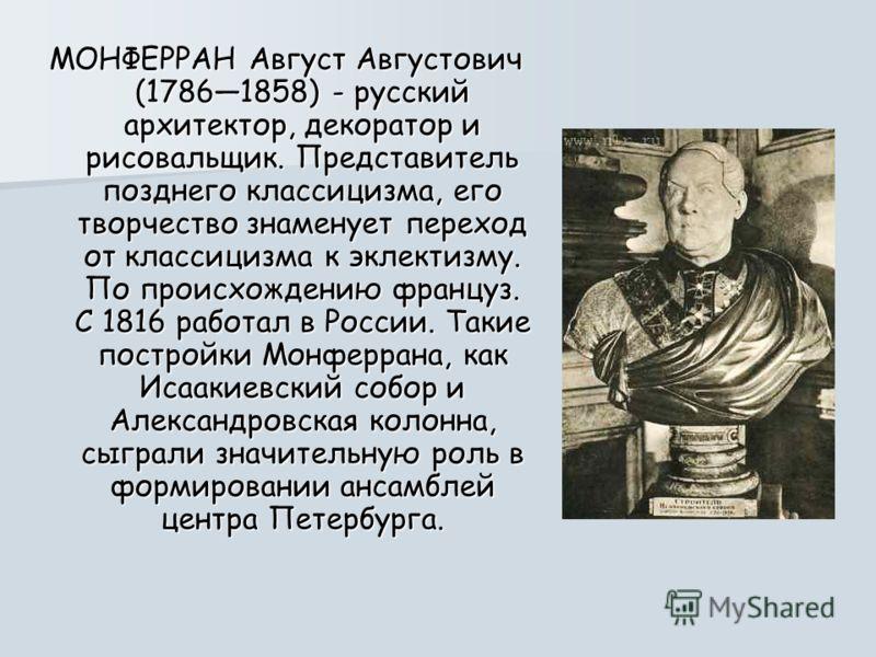 МОНФЕРРАН Август Августович (17861858) - русский архитектор, декоратор и рисовальщик. Представитель позднего классицизма, его творчество знаменует переход от классицизма к эклектизму. По происхождению француз. С 1816 работал в России. Такие постройки