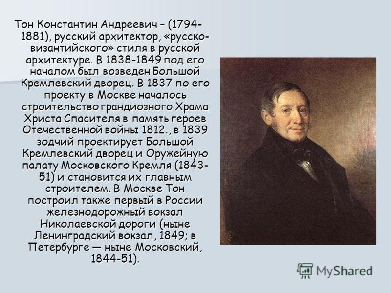 Тон Константин Андреевич – (1794- 1881), русский архитектор, «русско- византийского» стиля в русской архитектуре. В 1838-1849 под его началом был возведен Большой Кремлевский дворец. В 1837 по его проекту в Москве началось строительство грандиозного