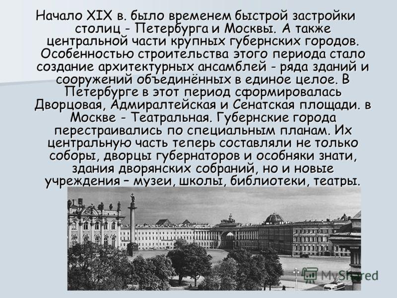 Начало XIX в. было временем быстрой застройки столиц - Петербурга и Москвы. А также центральной части крупных губернских городов. Особенностью строительства этого периода стало создание архитектурных ансамблей - ряда зданий и сооружений объединённых