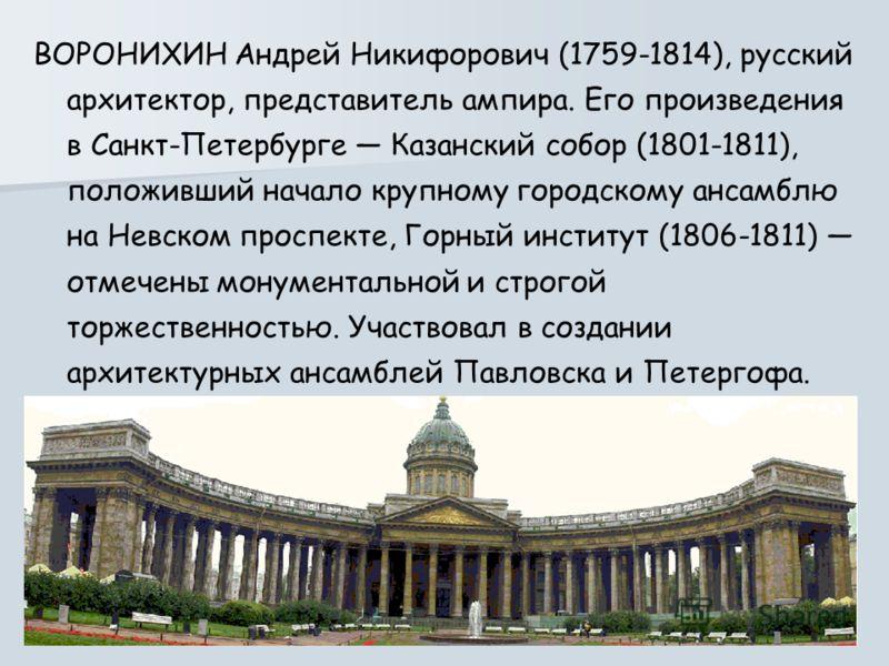 ВОРОНИХИН Андрей Никифорович (1759-1814), русский архитектор, представитель ампира. Его произведения в Санкт-Петербурге Казанский собор (1801-1811), положивший начало крупному городскому ансамблю на Невском проспекте, Горный институт (1806-1811) отме