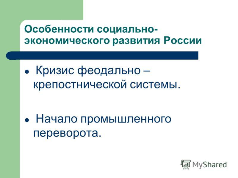 Особенности социально- экономического развития России Кризис феодально – крепостнической системы. Начало промышленного переворота.