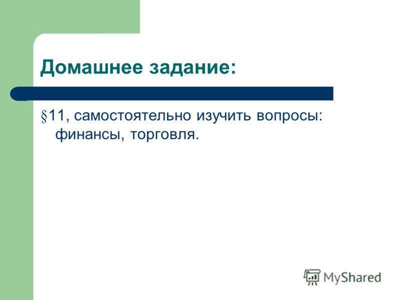 Домашнее задание: § 11, самостоятельно изучить вопросы: финансы, торговля.