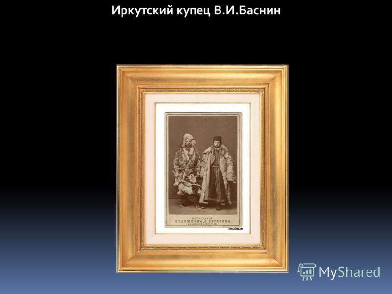 Иркутский купец В.И.Баснин