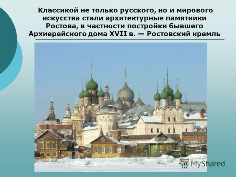Классикой не только русского, но и мирового искусства стали архитектурные памятники Ростова, в частности постройки бывшего Архиерейского дома XVII в. Ростовский кремль