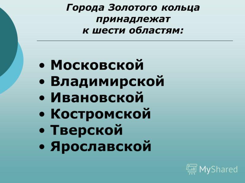 Города Золотого кольца принадлежат к шести областям: Московской Владимирской Ивановской Костромской Тверской Ярославской