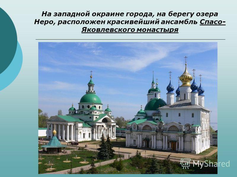 На западной окраине города, на берегу озера Неро, расположен красивейший ансамбль Спасо- Яковлевского монастыря