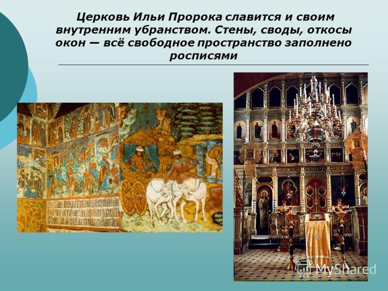 Церковь Ильи Пророка славится и своим внутренним убранством. Стены, своды, откосы окон всё свободное пространство заполнено росписями