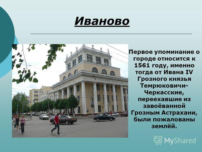 Иваново Первое упоминание о городе относится к 1561 году, именно тогда от Ивана IV Грозного князья Темрюковичи- Черкасские, переехавшие из завоёванной Грозным Астрахани, были пожалованы землёй.