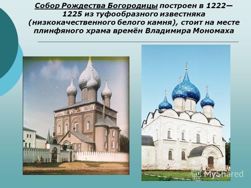 Собор Рождества Богородицы построен в 1222 1225 из туфообразного известняка (низкокачественного белого камня), стоит на месте плинфяного храма времён Владимира Мономаха
