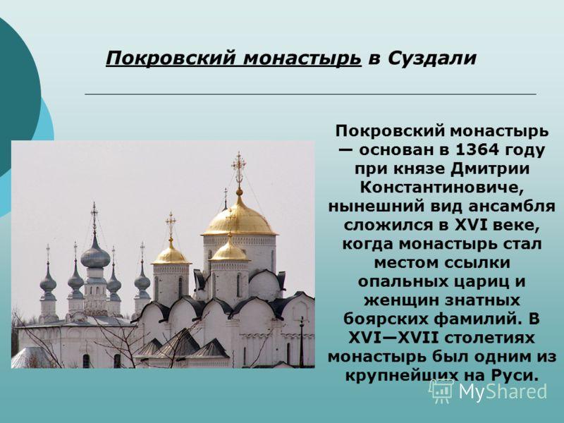 Покровский монастырь основан в 1364 году при князе Дмитрии Константиновиче, нынешний вид ансамбля сложился в XVI веке, когда монастырь стал местом ссылки опальных цариц и женщин знатных боярских фамилий. В XVIXVII столетиях монастырь был одним из кру
