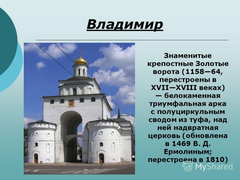 Владимир Знаменитые крепостные Золотые ворота (115864, перестроены в XVIIXVIII веках) белокаменная триумфальная арка с полуциркульным сводом из туфа, над ней надвратная церковь (обновлена в 1469 В. Д. Ермолиным; перестроена в 1810)