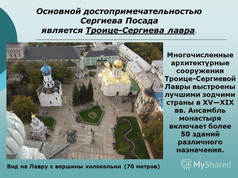 Основной достопримечательностью Сергиева Посада является Троице-Сергиева лавра. Многочисленные архитектурные сооружения Троице-Сергиевой Лавры выстроены лучшими зодчими страны в XVXIX вв. Ансамбль монастыря включает более 50 зданий различного назначе