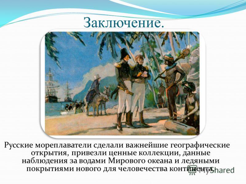 Заключение. Русские мореплаватели сделали важнейшие географические открытия, привезли ценные коллекции, данные наблюдения за водами Мирового океана и ледяными покрытиями нового для человечества континента.