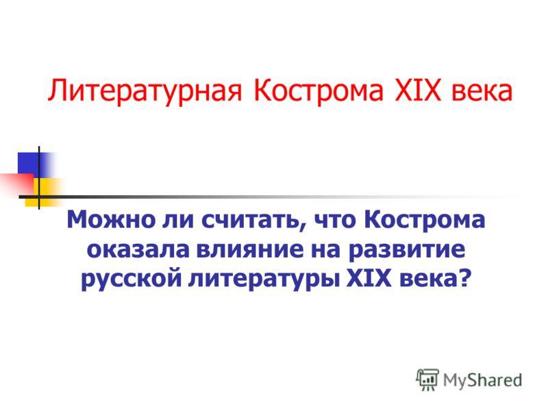 Литературная Кострома XIX века Можно ли считать, что Кострома оказала влияние на развитие русской литературы XIX века?