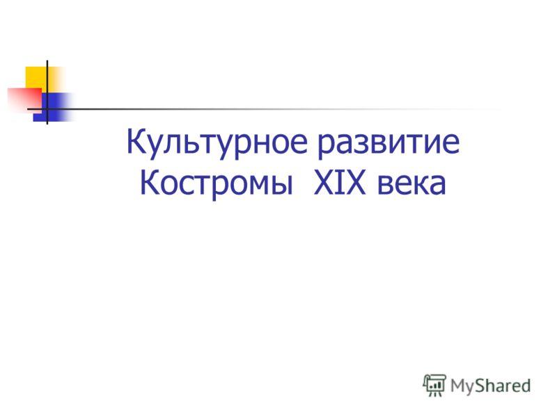 Культурное развитие Костромы XIX века