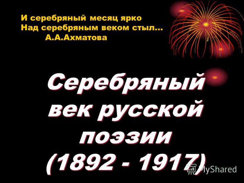 И серебряный месяц ярко Над серебряным веком стыл... А.А.Ахматова Серебряный век русской поэзии (1892 - 1917)