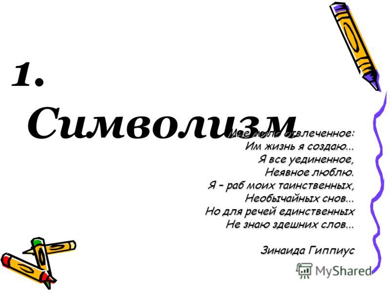 1. Символизм Мне мило отвлеченное: Им жизнь я создаю... Я все уединенное, Неявное люблю. Я – раб моих таинственных, Необычайных снов... Но для речей единственных Не знаю здешних слов... Зинаида Гиппиус