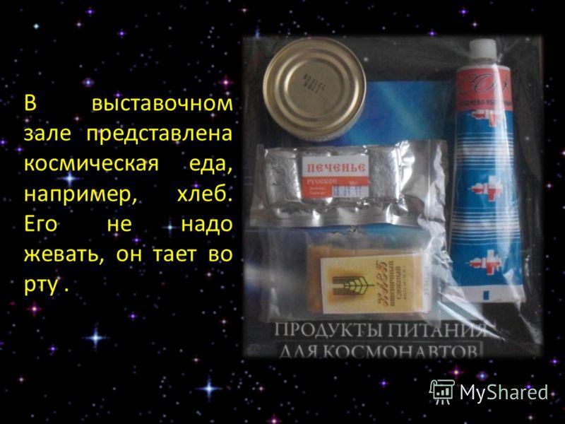 В выставочном зале представлена космическая еда, например, хлеб. Его не надо жевать, он тает во рту.