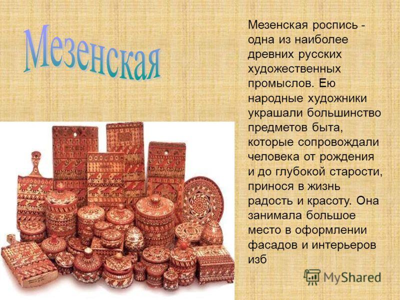 Мезенская роспись - одна из наиболее древних русских художественных промыслов. Ею народные художники украшали большинство предметов быта, которые сопровождали человека от рождения и до глубокой старости, принося в жизнь радость и красоту. Она занимал