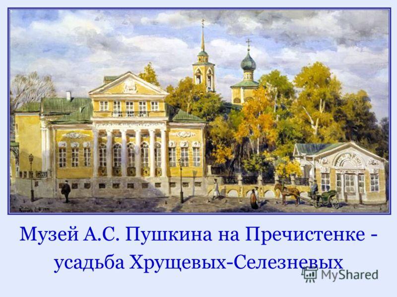 Музей А.С. Пушкина на Пречистенке - усадьба Хрущевых-Селезневых