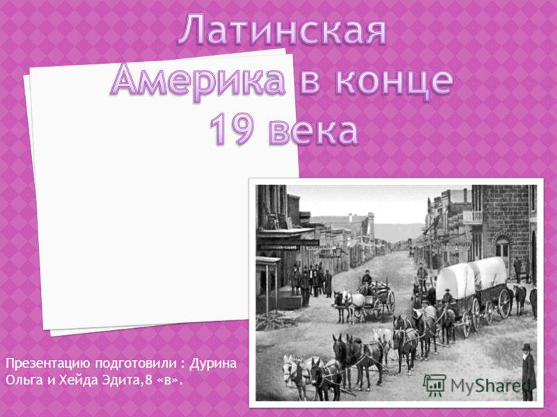 Презентацию подготовили : Дурина Ольга и Хейда Эдита,8 «в».