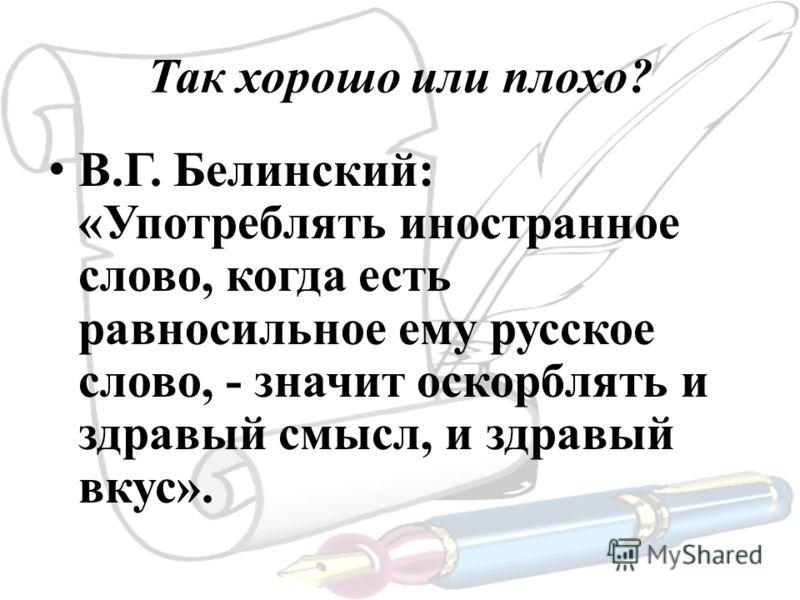 Так хорошо или плохо? В.Г. Белинский: «Употреблять иностранное слово, когда есть равносильное ему русское слово, - значит оскорблять и здравый смысл, и здравый вкус».