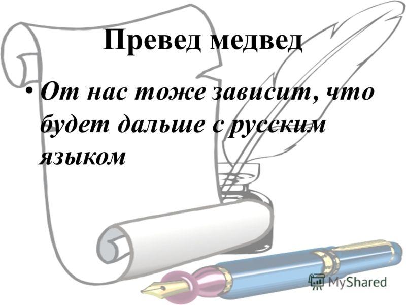 Превед медвед От нас тоже зависит, что будет дальше с русским языком