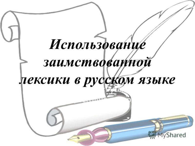 Использование заимствованной лексики в русском языке Из цикла уроков «Русский язык: вчера, сегодня, завтра».