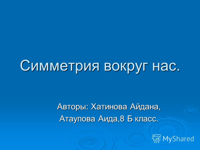 Симметрия вокруг нас. Авторы: Хатинова Айдана, Атаупова Аида,8 Б класс.