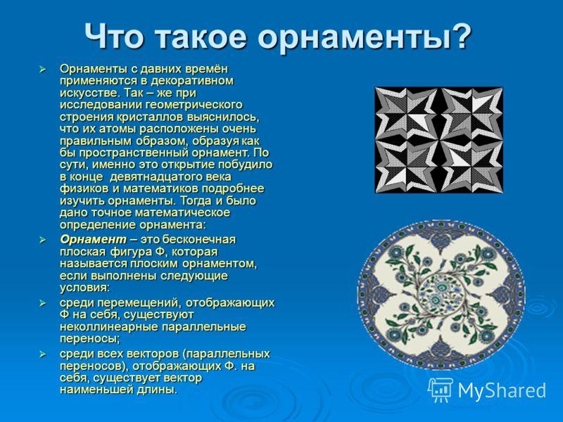 Что такое орнаменты? Орнаменты с давних времён применяются в декоративном искусстве. Так – же при исследовании геометрического строения кристаллов выяснилось, что их атомы расположены очень правильным образом, образуя как бы пространственный орнамент