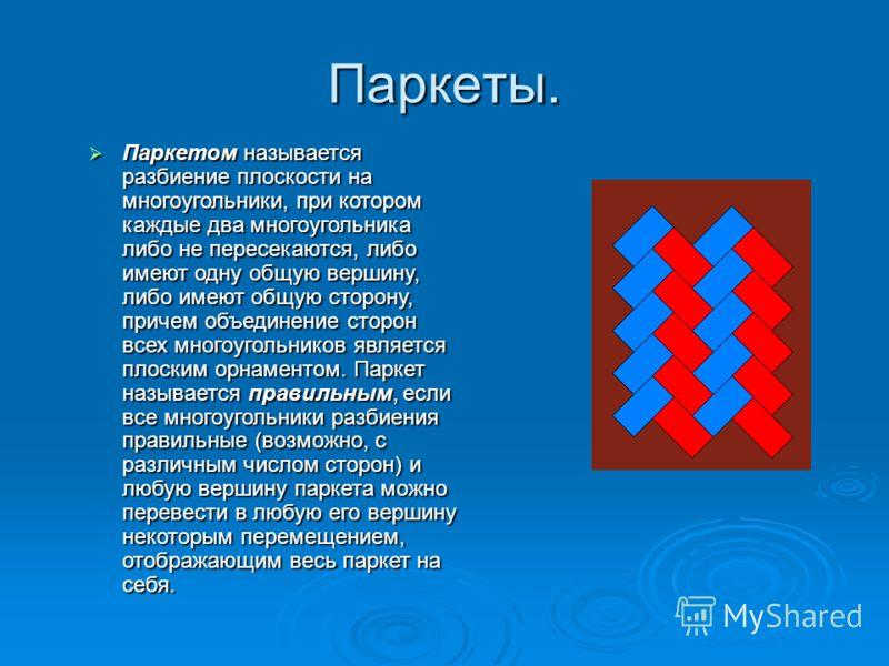 Паркеты. Паркетом называется разбиение плоскости на многоугольники, при котором каждые два многоугольника либо не пересекаются, либо имеют одну общую вершину, либо имеют общую сторону, причем объединение сторон всех многоугольников является плоским о