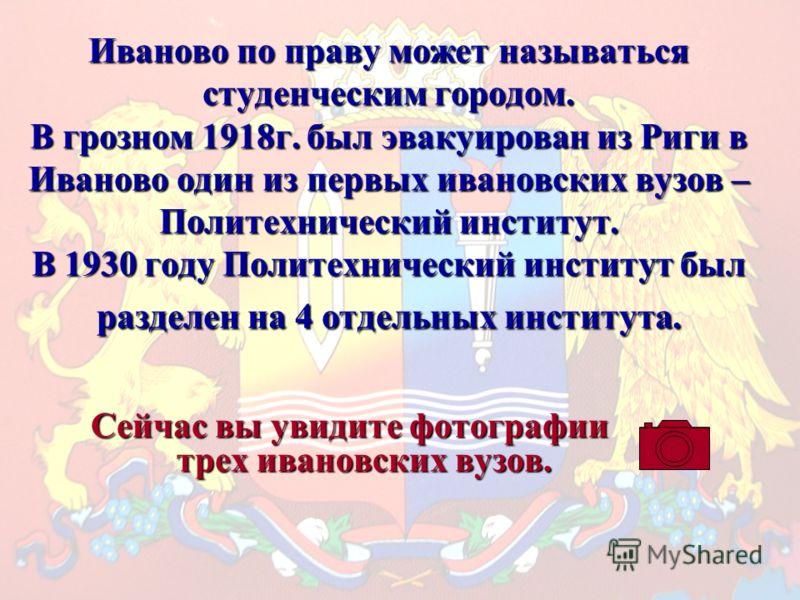 Иваново по праву может называться студенческим городом. В грозном 1918г. был эвакуирован из Риги в Иваново один из первых ивановских вузов – Политехнический институт. В 1930 году Политехнический институт был разделен на 4 отдельных института. Сейчас