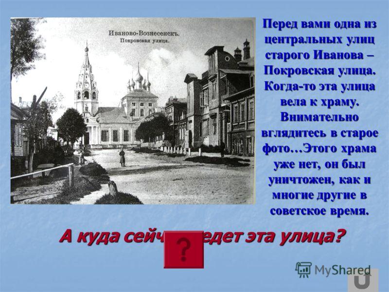 Перед вами одна из центральных улиц старого Иванова – Покровская улица. Когда-то эта улица вела к храму. Внимательно вглядитесь в старое фото…Этого храма уже нет, он был уничтожен, как и многие другие в советское время. А куда сейчас ведет эта улица?