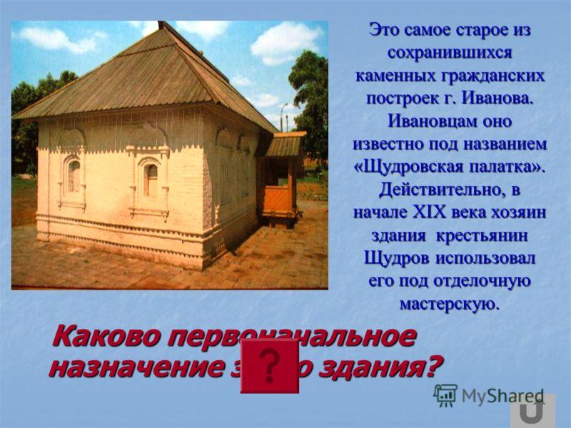 Это самое старое из сохранившихся каменных гражданских построек г. Иванова. Ивановцам оно известно под названием «Щудровская палатка». Действительно, в начале XIX века хозяин здания крестьянин Щудров использовал его под отделочную мастерскую. Каково