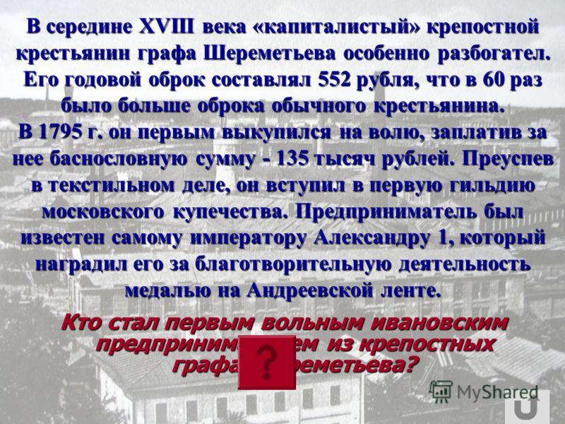 В середине XVIII века «капиталистый» крепостной крестьянин графа Шереметьева особенно разбогател. Его годовой оброк составлял 552 рубля, что в 60 раз было больше оброка обычного крестьянина. В 1795 г. он первым выкупился на волю, заплатив за нее басн