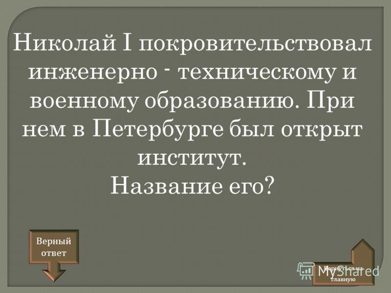 Николай I покровительствовал инженерно - техническому и военному образованию. При нем в Петербурге был открыт институт. Название его? Верный ответ Вернуться на главную