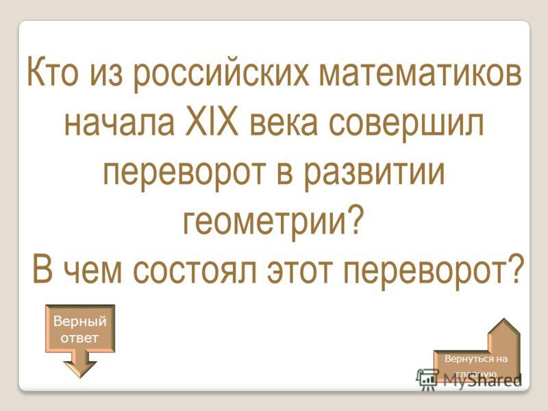 Кто из российских математиков начала XIX века совершил переворот в развитии геометрии? В чем состоял этот переворот? Верный ответ Вернуться на главную