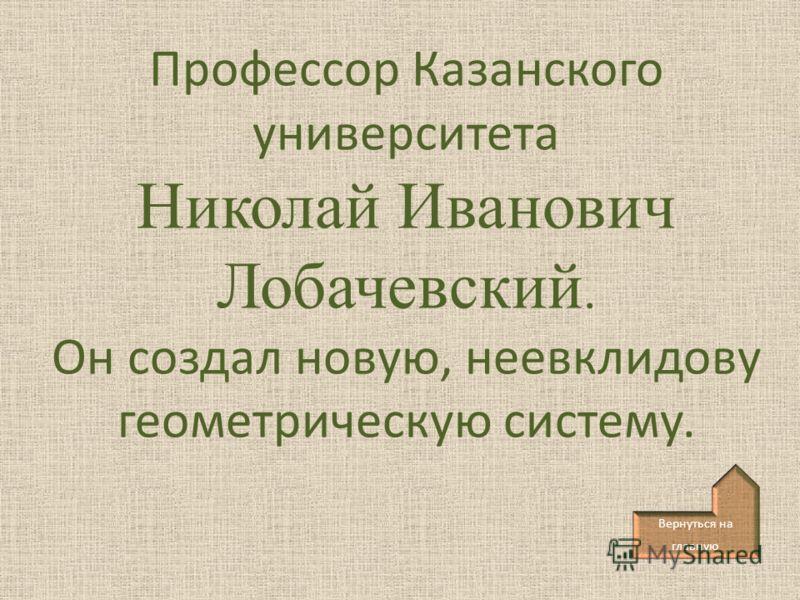 Профессор Казанского университета Николай Иванович Лобачевский. Он создал новую, неевклидову геометрическую систему. Вернуться на главную