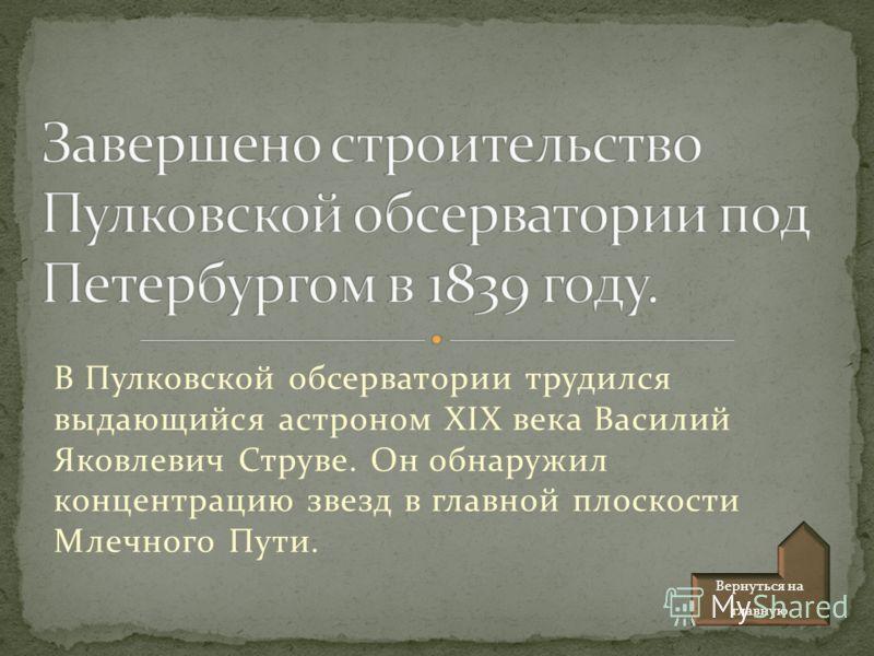 В Пулковской обсерватории трудился выдающийся астроном XIX века Василий Яковлевич Струве. Он обнаружил концентрацию звезд в главной плоскости Млечного Пути. Вернуться на главную