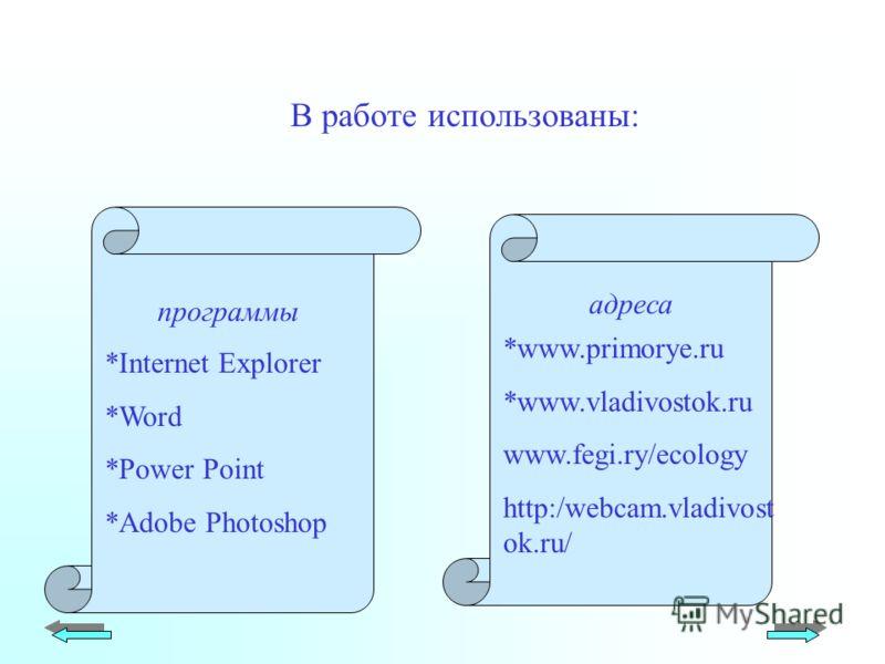 В работе использованы: *Internet Explorer *Word *Power Point *Adobe Photoshop *www.primorye.ru *www.vladivostok.ru www.fegi.ry/ecology http:/webcam.vladivost ok.ru/ программы адреса