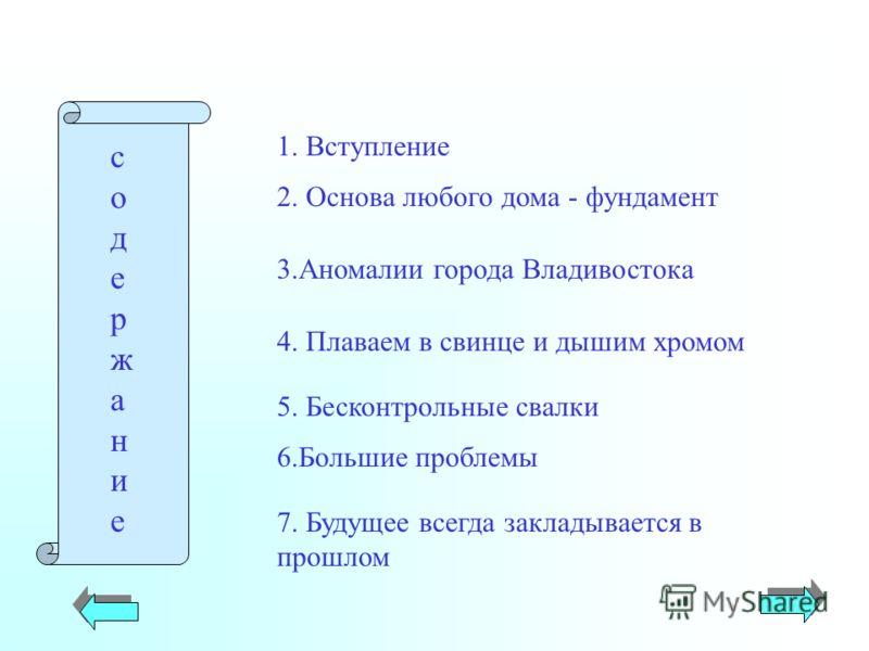 1. Вступление 2. Основа любого дома - фундамент 3.Аномалии города Владивостока 4. Плаваем в свинце и дышим хромом 5. Бесконтрольные свалки 6.Большие проблемы 7. Будущее всегда закладывается в прошлом содержаниесодержание