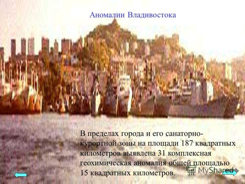 Аномалии Владивостока В пределах города и его санаторно- курортной зоны на площади 187 квадратных километров выявлена 31 комплексная геохимическая аномалия общей площадью 15 квадратных километров.