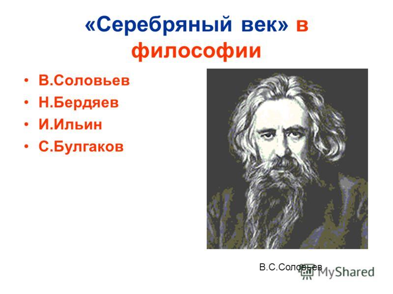 «Серебряный век» в философии В.Соловьев Н.Бердяев И.Ильин С.Булгаков В.С.Соловьев
