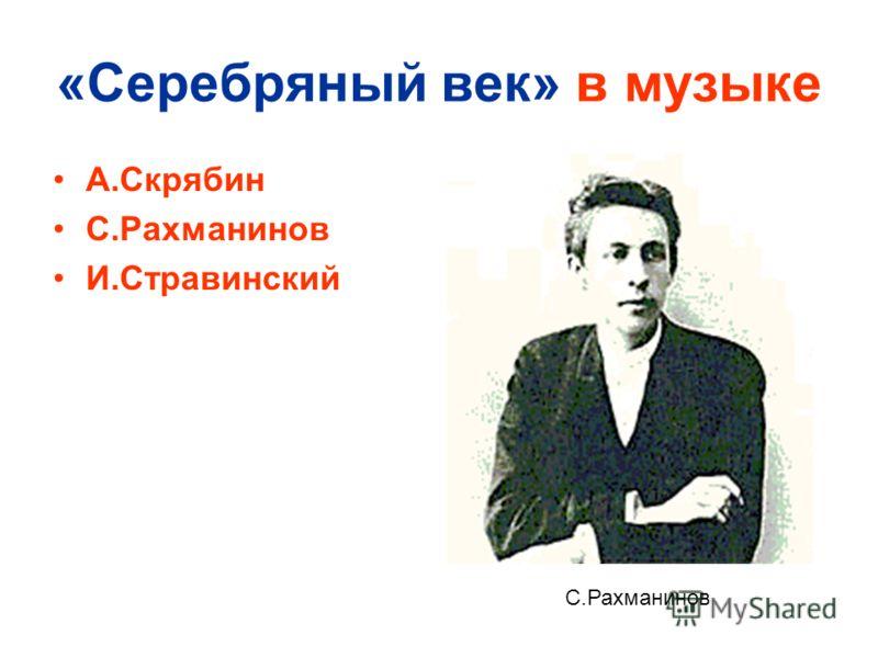 «Серебряный век» в музыке А.Скрябин С.Рахманинов И.Стравинский С.Рахманинов