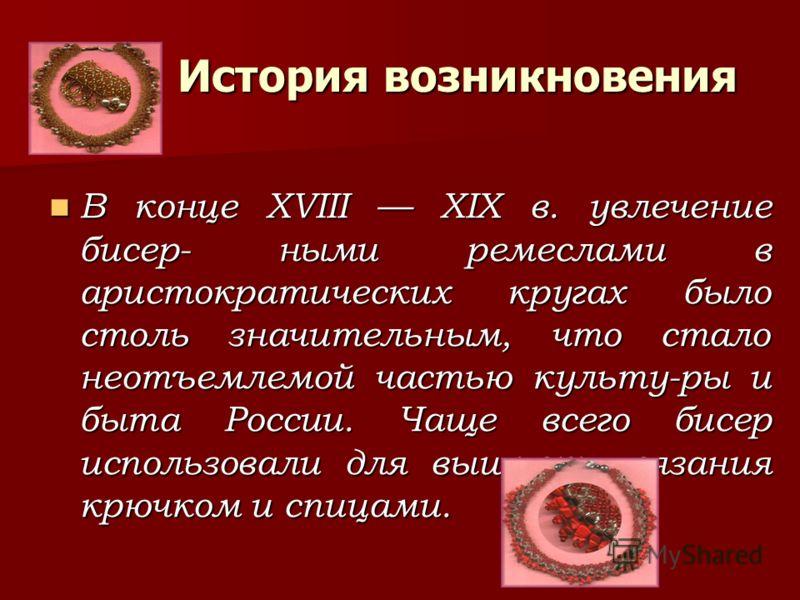 История возникновения В конце XVIII XIX в. увлечение бисер- ными ремеслами в аристократических кругах было столь значительным, что стало неотъемлемой частью культу-ры и быта России. Чаще всего бисер использовали для вышивки, вязания крючком и спицами